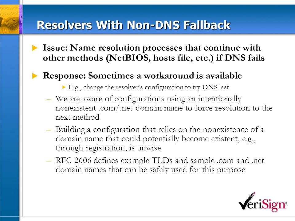 Resolvers With Non-DNS Fallback Issue: Name resolution processes that continue with other methods (NetBIOS, hosts file, etc.) if DNS fails Response: Sometimes a workaround is available E.g., change the resolvers configuration to try DNS last –We are aware of configurations using an intentionally nonexistent.com/.net domain name to force resolution to the next method –Building a configuration that relies on the nonexistence of a domain name that could potentially become existent, e.g., through registration, is unwise –RFC 2606 defines example TLDs and sample.com and.net domain names that can be safely used for this purpose