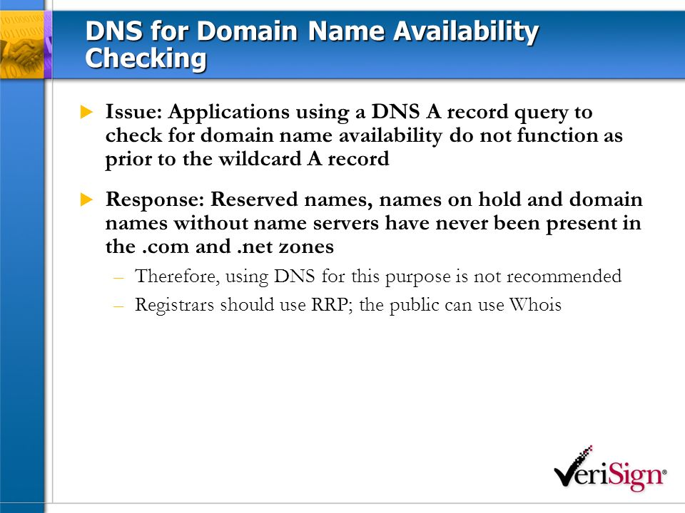 DNS for Domain Name Availability Checking Issue: Applications using a DNS A record query to check for domain name availability do not function as prior to the wildcard A record Response: Reserved names, names on hold and domain names without name servers have never been present in the.com and.net zones –Therefore, using DNS for this purpose is not recommended –Registrars should use RRP; the public can use Whois