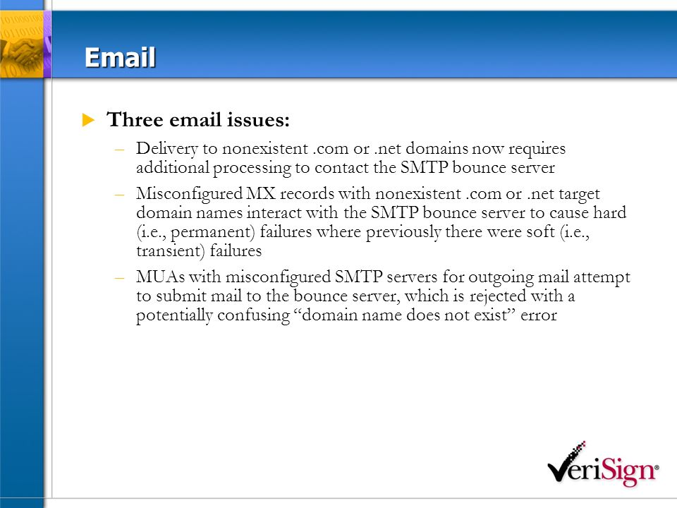 Email Three email issues: –Delivery to nonexistent.com or.net domains now requires additional processing to contact the SMTP bounce server –Misconfigured MX records with nonexistent.com or.net target domain names interact with the SMTP bounce server to cause hard (i.e., permanent) failures where previously there were soft (i.e., transient) failures –MUAs with misconfigured SMTP servers for outgoing mail attempt to submit mail to the bounce server, which is rejected with a potentially confusing domain name does not exist error