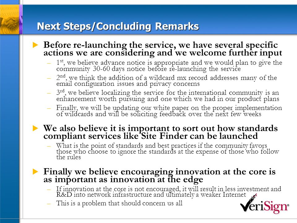 Next Steps/Concluding Remarks Before re-launching the service, we have several specific actions we are considering and we welcome further input –1 st, we believe advance notice is appropriate and we would plan to give the community 30-60 days notice before re-launching the service –2 nd, we think the addition of a wildcard mx record addresses many of the email configuration issues and privacy concerns –3 rd, we believe localizing the service for the international community is an enhancement worth pursuing and one which we had in our product plans –Finally, we will be updating our white paper on the proper implementation of wildcards and will be soliciting feedback over the next few weeks We also believe it is important to sort out how standards compliant services like Site Finder can be launched –What is the point of standards and best practices if the community favors those who choose to ignore the standards at the expense of those who follow the rules Finally we believe encouraging innovation at the core is as important as innovation at the edge –If innovation at the core is not encouraged, it will result in less investment and R&D into network infrastructure and ultimately a weaker Internet –This is a problem that should concern us all