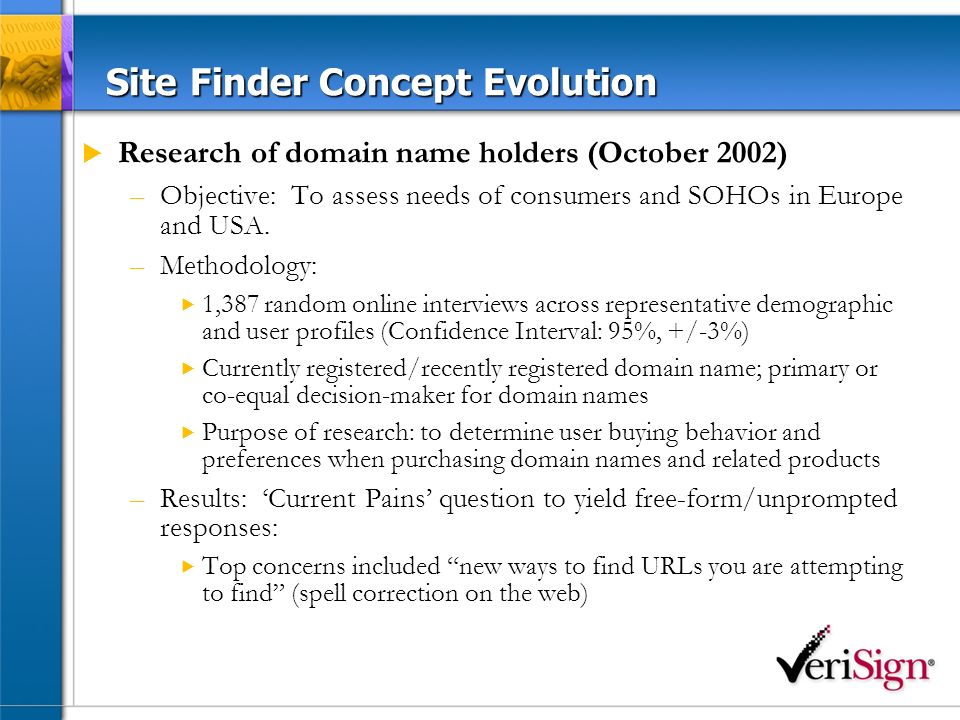 Site Finder Concept Testing Two concept tests conducted: –Objective: Understand customer needs identified in earlier research –Methodology: 955 interviews; weighted to 15% highly savvy Internet users High level of awareness on traditional error response page –Initial concept testing – December 2002 2/3 of users rated ability to initiate search (67%) and links to related/relevant sites (65%) as highly useful on an error response help page –Secondary concept testing – January 2003 Higher preference towards search (70%) and links to related sites (68%) capabilities than previously received Results: Final Site Finder Service included features determined by end-user interviews/research