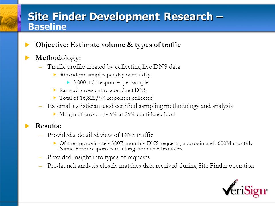 Site Finder Development Research – Site Finder Development Research – 3 rd Party Testing Objective: Identify and analyze protocols and implementations affected by DNS A record wildcards Methodology: Utilized external test group to evaluate effects of a wildcard response to requests for nonexistent domains on various applications –13 categories (i.e.