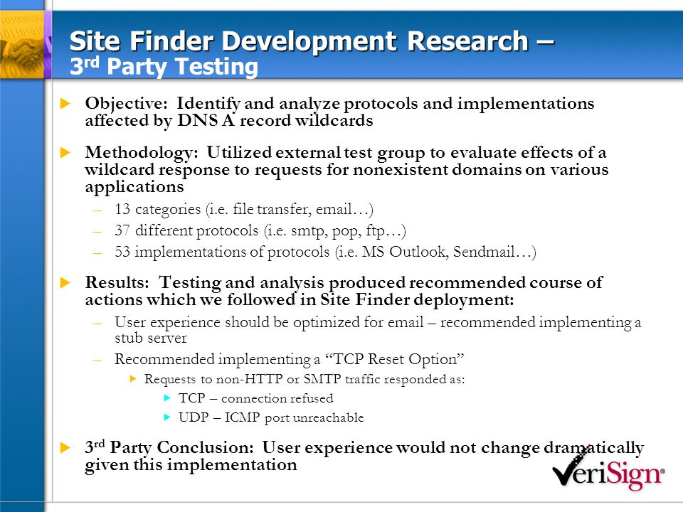 Site Finder Development Research – Site Finder Development Research – Controlled Live Test Objective: Test DNS traffic types, volumes and sources; identify anomalies as applicable Methodology –61,465 wildcard responses given out across three tests I.e., A records instead of Name Error –194,491 hits at the Response Server over 12 minutes of testing Hit is defined as a single TCP SYN packet or UDP packet Thats four minutes of analysis for each of three tests Three minutes when wildcard was active plus… One additional minute to watch decay because of the A records TTL –Thats a ratio of 3.16 Response Server hits per wildcard response Ratio was 5.5 for first controlled test Results: Validated earlier research regarding protocol analysis & confirmed assumptions regarding sizing & capacity requirements