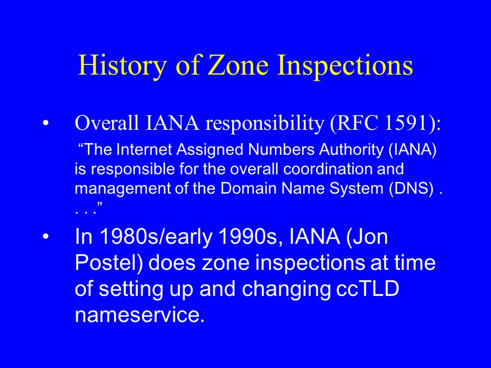History of Zone Inspections Overall IANA responsibility (RFC 1591): The Internet Assigned Numbers Authority (IANA) is responsible for the overall coordination and management of the Domain Name System (DNS)....
