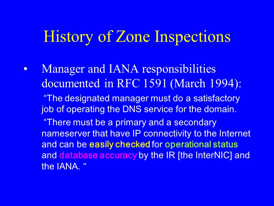 History of Zone Inspections Manager and IANA responsibilities documented in RFC 1591 (March 1994): The designated manager must do a satisfactory job of operating the DNS service for the domain.