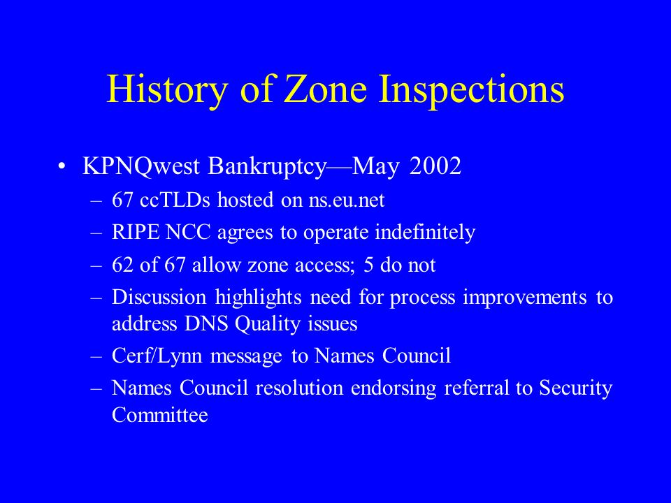 History of Zone Inspections KPNQwest BankruptcyMay 2002 –67 ccTLDs hosted on ns.eu.net –RIPE NCC agrees to operate indefinitely –62 of 67 allow zone access; 5 do not –Discussion highlights need for process improvements to address DNS Quality issues –Cerf/Lynn message to Names Council –Names Council resolution endorsing referral to Security Committee