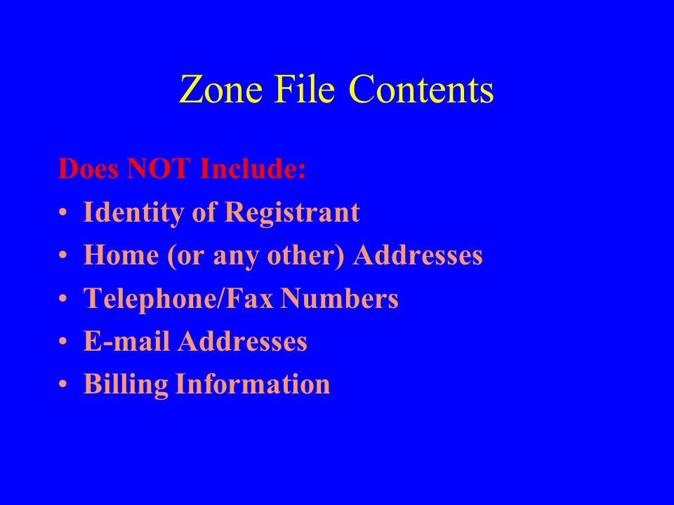 Zone File Contents Does NOT Include: Identity of Registrant Home (or any other) Addresses Telephone/Fax Numbers E-mail Addresses Billing Information