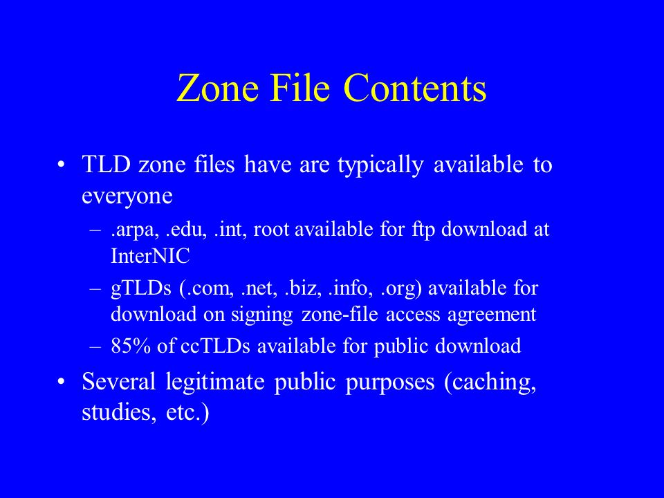 Zone File Contents TLD zone files have are typically available to everyone –.arpa,.edu,.int, root available for ftp download at InterNIC –gTLDs (.com,.net,.biz,.info,.org) available for download on signing zone-file access agreement –85% of ccTLDs available for public download Several legitimate public purposes (caching, studies, etc.)