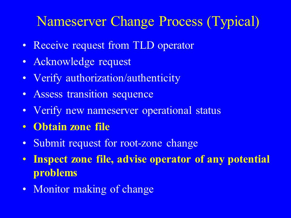 Nameserver Change Process (Typical) Receive request from TLD operator Acknowledge request Verify authorization/authenticity Assess transition sequence Verify new nameserver operational status Obtain zone file Submit request for root-zone change Inspect zone file, advise operator of any potential problems Monitor making of change