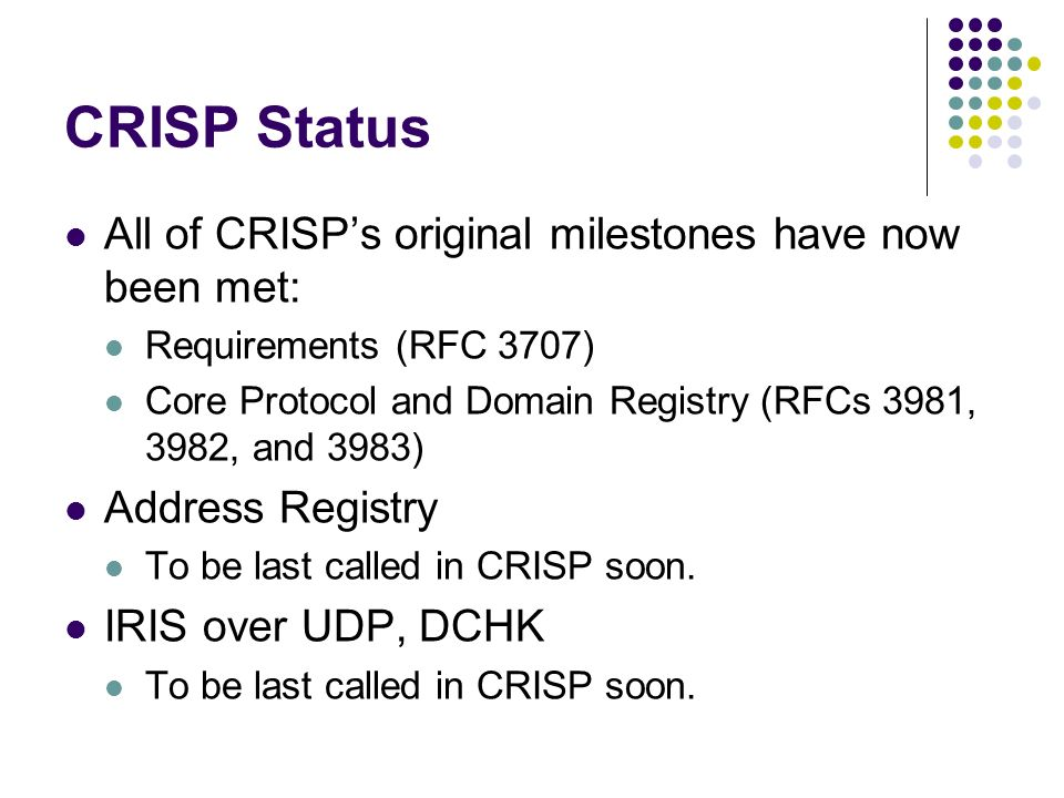 CRISP Status All of CRISPs original milestones have now been met: Requirements (RFC 3707) Core Protocol and Domain Registry (RFCs 3981, 3982, and 3983) Address Registry To be last called in CRISP soon.