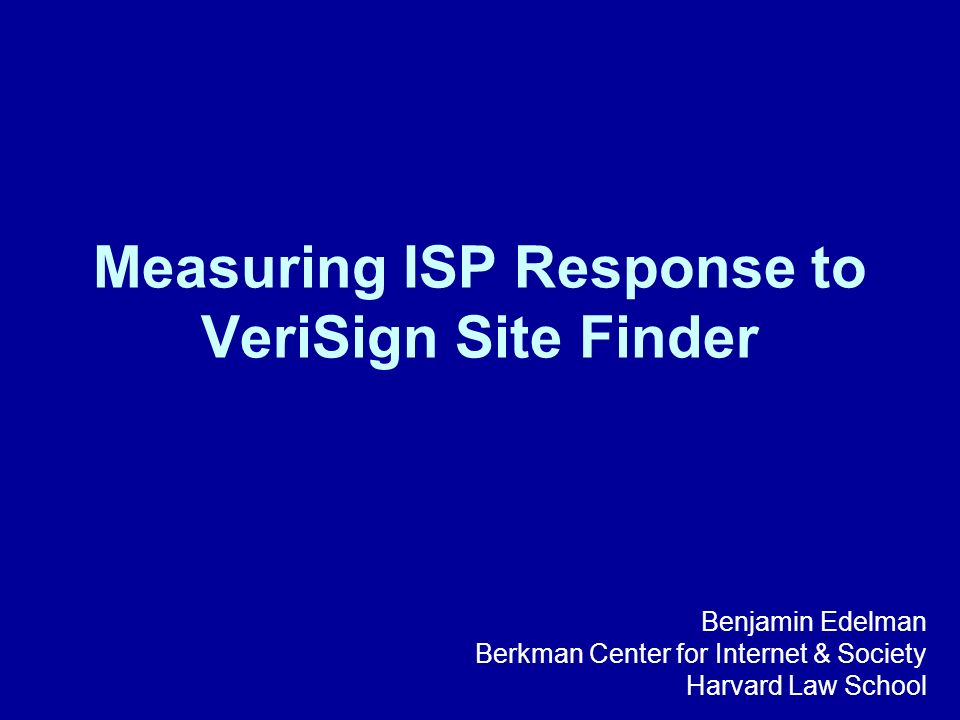 Measuring ISP Response to VeriSign Site Finder Benjamin Edelman Berkman Center for Internet & Society Harvard Law School
