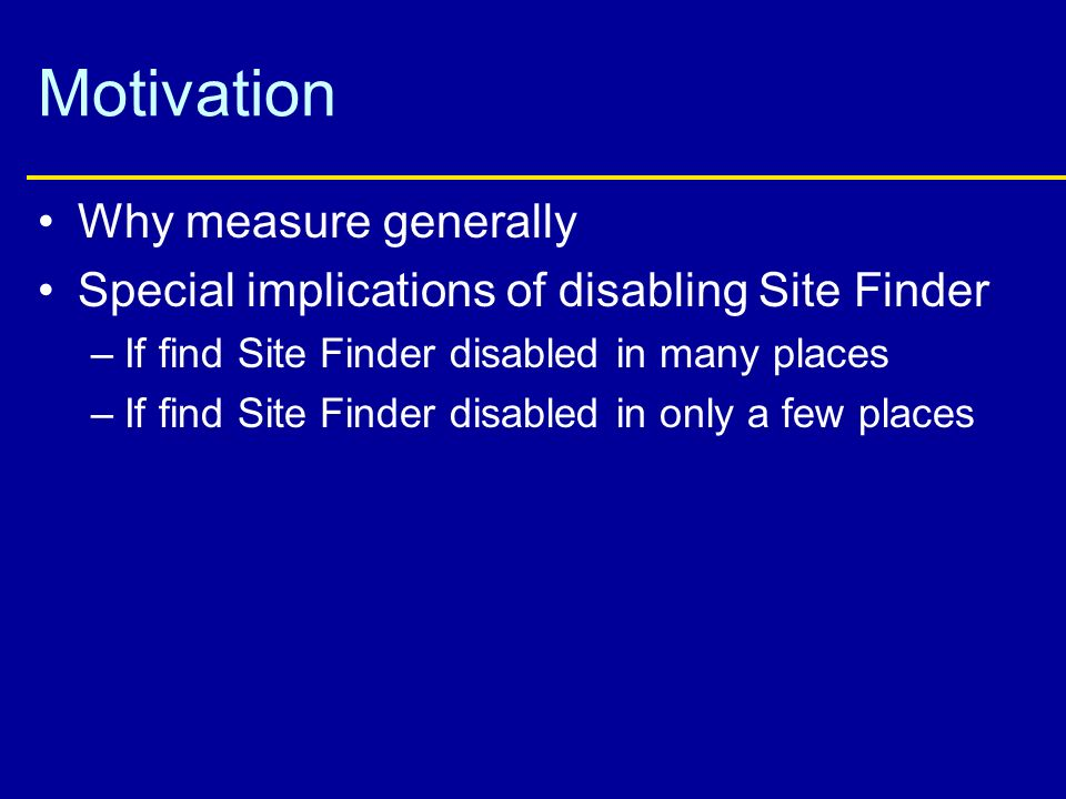 Motivation Why measure generally Special implications of disabling Site Finder –If find Site Finder disabled in many places –If find Site Finder disabled in only a few places