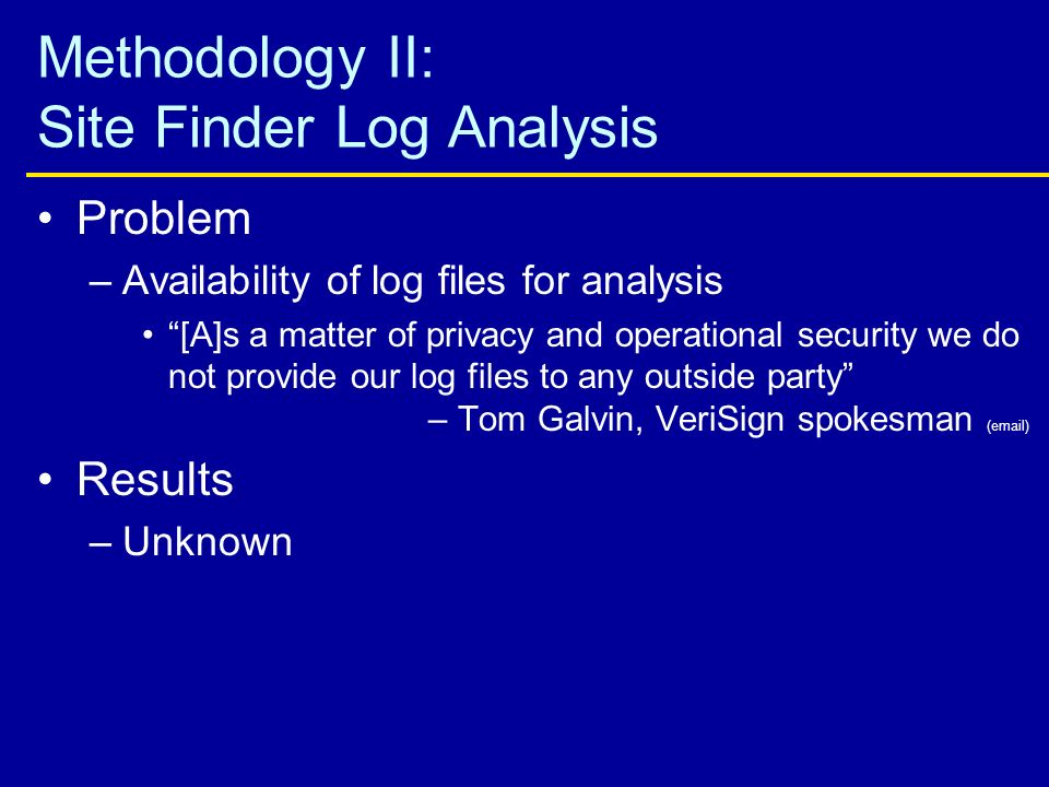 Methodology II: Site Finder Log Analysis Problem –Availability of log files for analysis [A]s a matter of privacy and operational security we do not provide our log files to any outside party – Tom Galvin, VeriSign spokesman (email) Results –Unknown