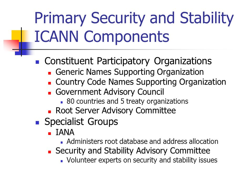 Primary Security and Stability ICANN Components Constituent Participatory Organizations Generic Names Supporting Organization Country Code Names Supporting Organization Government Advisory Council 80 countries and 5 treaty organizations Root Server Advisory Committee Specialist Groups IANA Administers root database and address allocation Security and Stability Advisory Committee Volunteer experts on security and stability issues