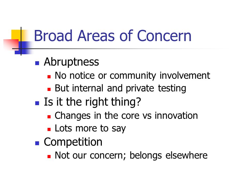 Broad Areas of Concern Abruptness No notice or community involvement But internal and private testing Is it the right thing.