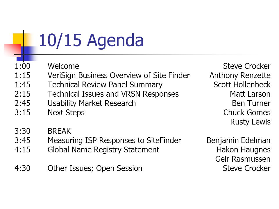 10/15 Agenda 1:00WelcomeSteve Crocker 1:15VeriSign Business Overview of Site FinderAnthony Renzette 1:45Technical Review Panel SummaryScott Hollenbeck 2:15Technical Issues and VRSN ResponsesMatt Larson 2:45Usability Market ResearchBen Turner 3:15Next StepsChuck Gomes Rusty Lewis 3:30BREAK 3:45Measuring ISP Responses to SiteFinderBenjamin Edelman 4:15Global Name Registry StatementHakon Haugnes Geir Rasmussen 4:30Other Issues; Open Session Steve Crocker