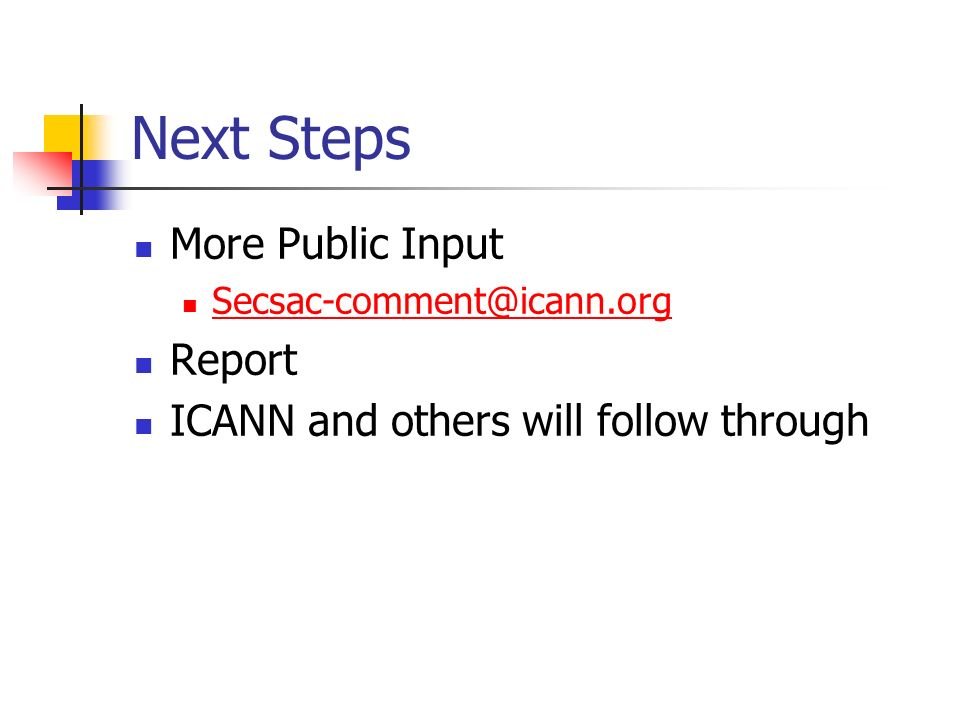 Next Steps More Public Input Secsac-comment@icann.org Report ICANN and others will follow through