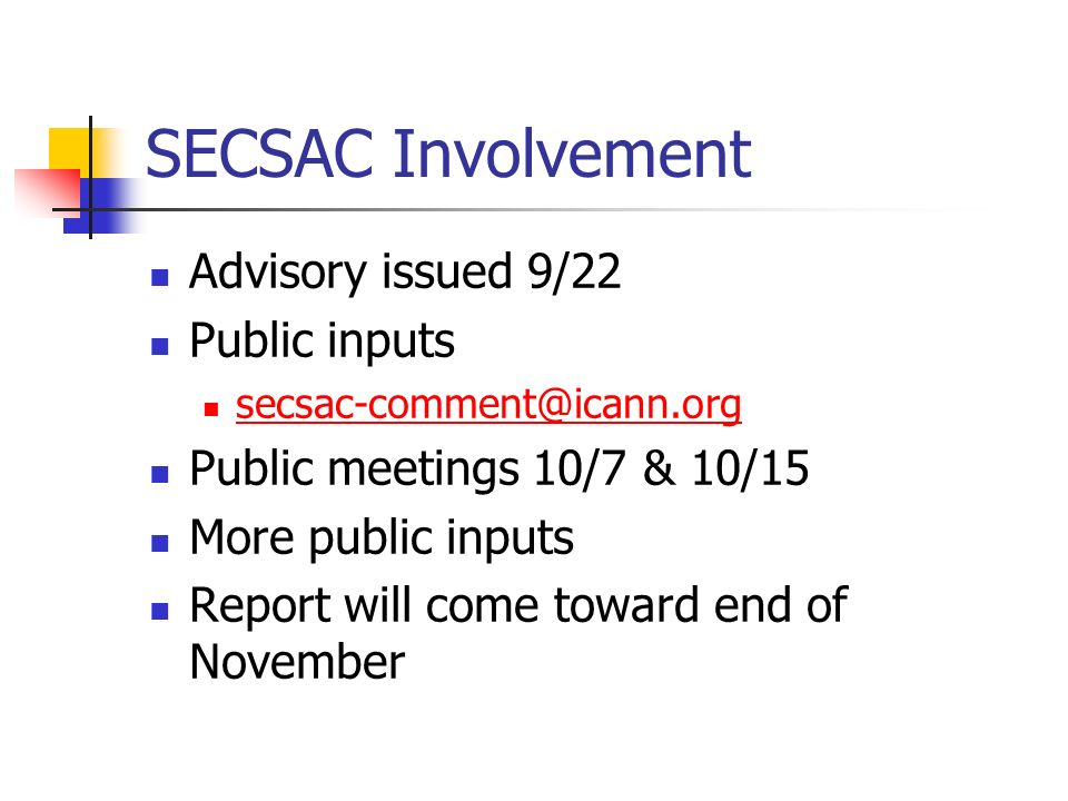 SECSAC Involvement Advisory issued 9/22 Public inputs secsac-comment@icann.org Public meetings 10/7 & 10/15 More public inputs Report will come toward end of November