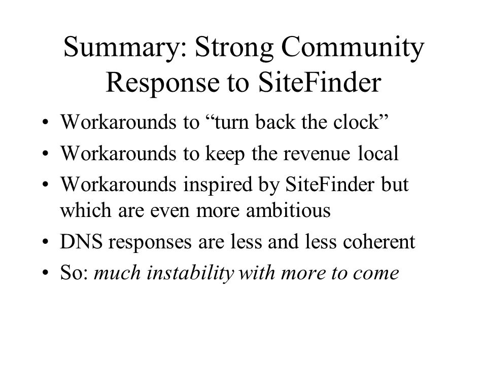 Summary: Strong Community Response to SiteFinder Workarounds to turn back the clock Workarounds to keep the revenue local Workarounds inspired by SiteFinder but which are even more ambitious DNS responses are less and less coherent So: much instability with more to come