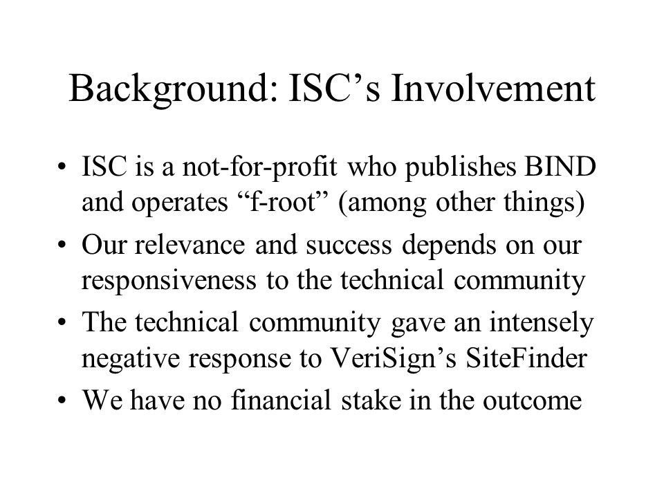 Background: ISCs Involvement ISC is a not-for-profit who publishes BIND and operates f-root (among other things) Our relevance and success depends on our responsiveness to the technical community The technical community gave an intensely negative response to VeriSigns SiteFinder We have no financial stake in the outcome