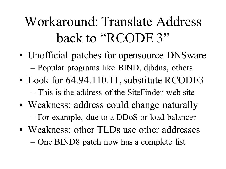 Workaround: Translate Address back to RCODE 3 Unofficial patches for opensource DNSware –Popular programs like BIND, djbdns, others Look for 64.94.110.11, substitute RCODE3 –This is the address of the SiteFinder web site Weakness: address could change naturally –For example, due to a DDoS or load balancer Weakness: other TLDs use other addresses –One BIND8 patch now has a complete list