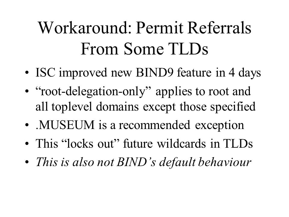 Workaround: Permit Referrals From Some TLDs ISC improved new BIND9 feature in 4 days root-delegation-only applies to root and all toplevel domains except those specified.MUSEUM is a recommended exception This locks out future wildcards in TLDs This is also not BINDs default behaviour
