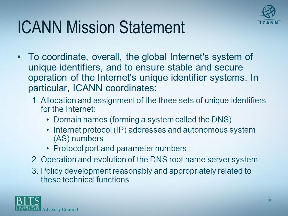 Advisory Council 10 ICANN Mission Statement To coordinate, overall, the global Internet s system of unique identifiers, and to ensure stable and secure operation of the Internet s unique identifier systems.