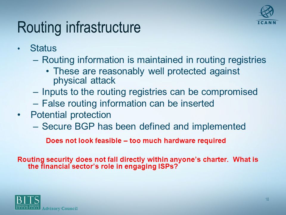 Advisory Council 18 Routing infrastructure Status –Routing information is maintained in routing registries These are reasonably well protected against physical attack –Inputs to the routing registries can be compromised –False routing information can be inserted Potential protection –Secure BGP has been defined and implemented Does not look feasible – too much hardware required Routing security does not fall directly within anyones charter.