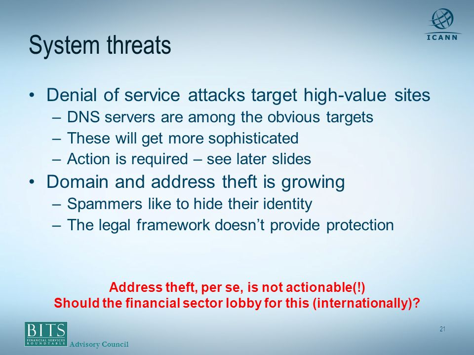Advisory Council 21 System threats Denial of service attacks target high-value sites –DNS servers are among the obvious targets –These will get more sophisticated –Action is required – see later slides Domain and address theft is growing –Spammers like to hide their identity –The legal framework doesnt provide protection Address theft, per se, is not actionable(!) Should the financial sector lobby for this (internationally)
