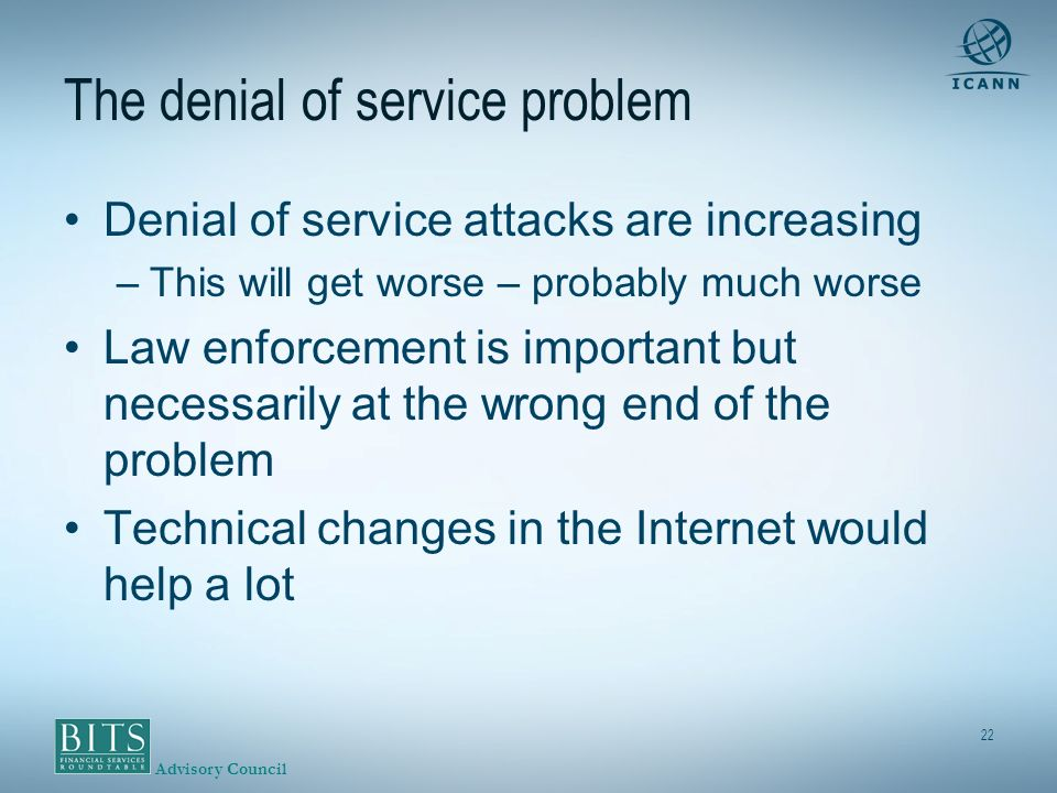 Advisory Council 22 The denial of service problem Denial of service attacks are increasing –This will get worse – probably much worse Law enforcement is important but necessarily at the wrong end of the problem Technical changes in the Internet would help a lot