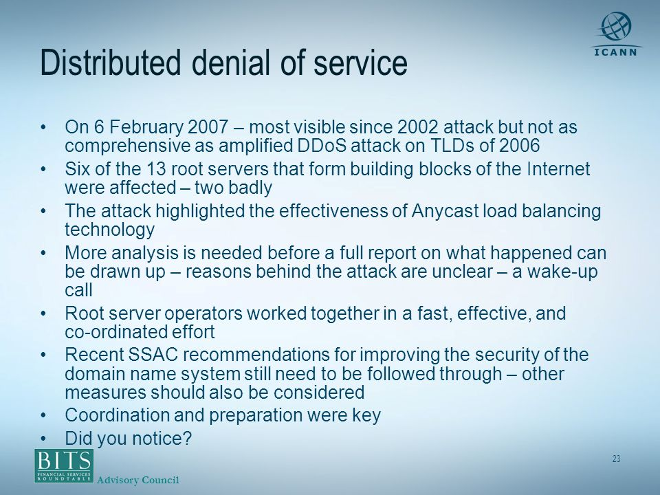 Advisory Council 23 Distributed denial of service On 6 February 2007 – most visible since 2002 attack but not as comprehensive as amplified DDoS attack on TLDs of 2006 Six of the 13 root servers that form building blocks of the Internet were affected – two badly The attack highlighted the effectiveness of Anycast load balancing technology More analysis is needed before a full report on what happened can be drawn up – reasons behind the attack are unclear – a wake-up call Root server operators worked together in a fast, effective, and co-ordinated effort Recent SSAC recommendations for improving the security of the domain name system still need to be followed through – other measures should also be considered Coordination and preparation were key Did you notice?