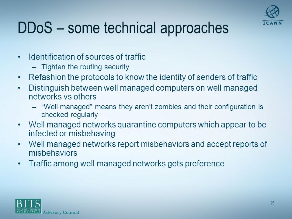 Advisory Council 26 DDoS – some technical approaches Identification of sources of traffic –Tighten the routing security Refashion the protocols to know the identity of senders of traffic Distinguish between well managed computers on well managed networks vs others –Well managed means they arent zombies and their configuration is checked regularly Well managed networks quarantine computers which appear to be infected or misbehaving Well managed networks report misbehaviors and accept reports of misbehaviors Traffic among well managed networks gets preference