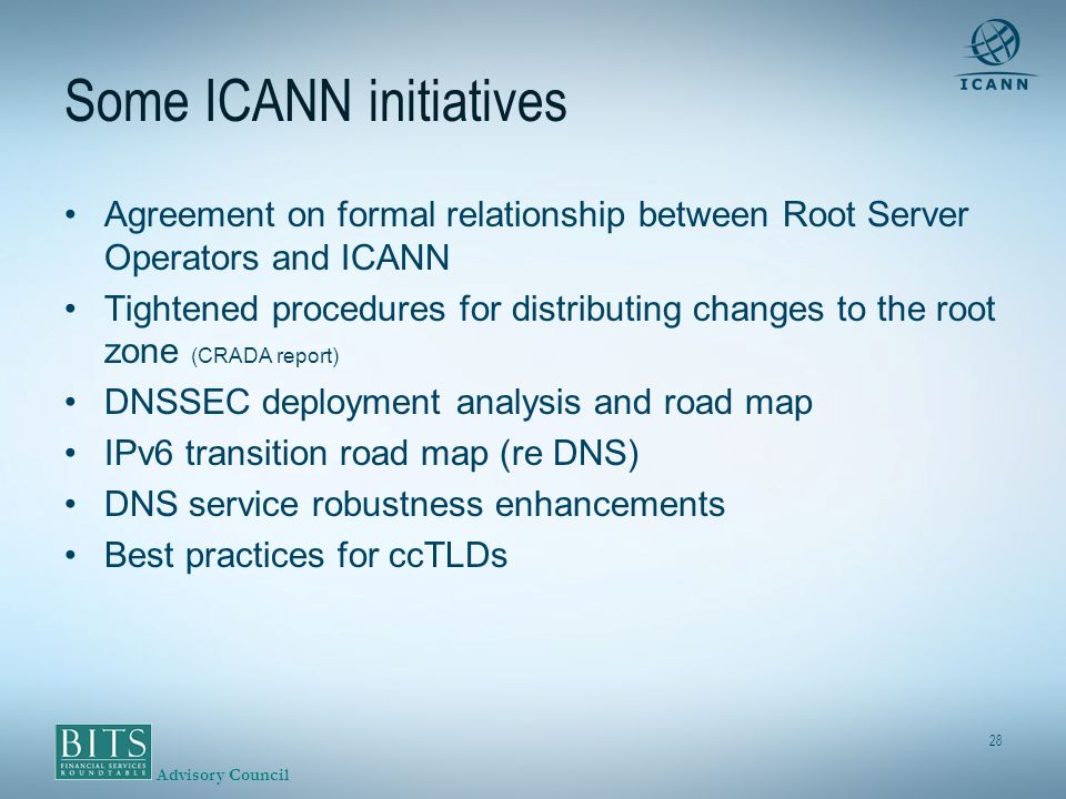 Advisory Council 28 Some ICANN initiatives Agreement on formal relationship between Root Server Operators and ICANN Tightened procedures for distributing changes to the root zone (CRADA report) DNSSEC deployment analysis and road map IPv6 transition road map (re DNS) DNS service robustness enhancements Best practices for ccTLDs