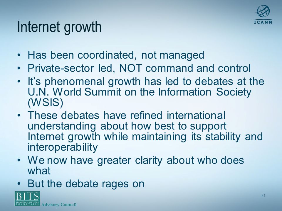 Advisory Council 31 Internet growth Has been coordinated, not managed Private-sector led, NOT command and control Its phenomenal growth has led to debates at the U.N.
