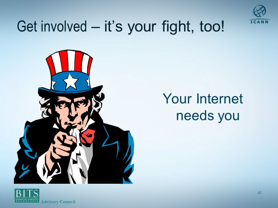 Advisory Council 40 Get involved – its your fight, too! Your Internet needs you