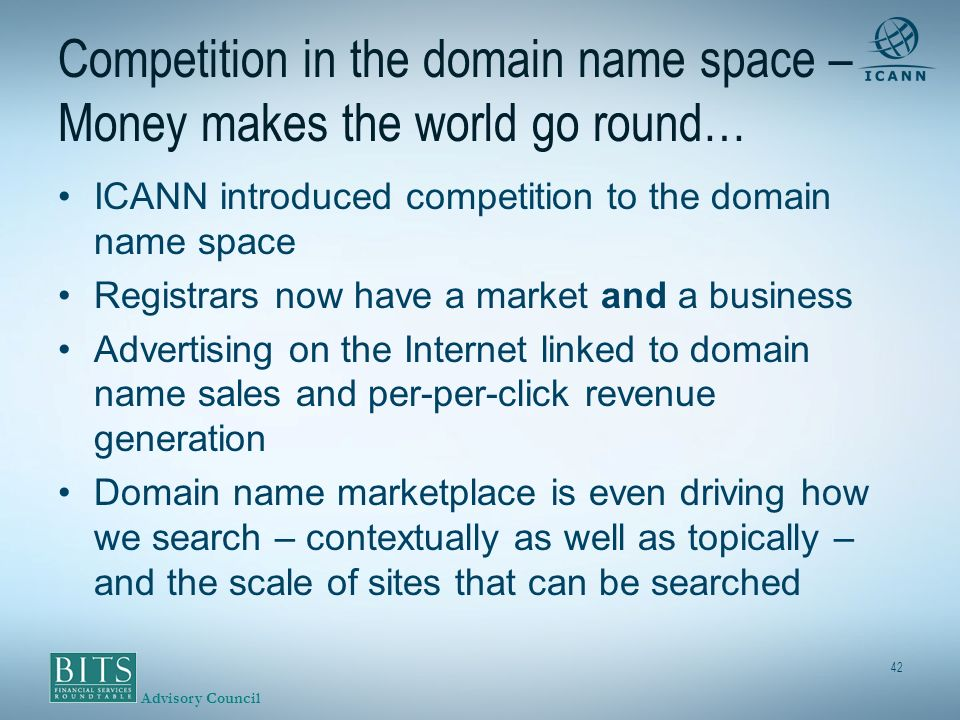 Advisory Council 42 Competition in the domain name space – Money makes the world go round… ICANN introduced competition to the domain name space Registrars now have a market and a business Advertising on the Internet linked to domain name sales and per-per-click revenue generation Domain name marketplace is even driving how we search – contextually as well as topically – and the scale of sites that can be searched
