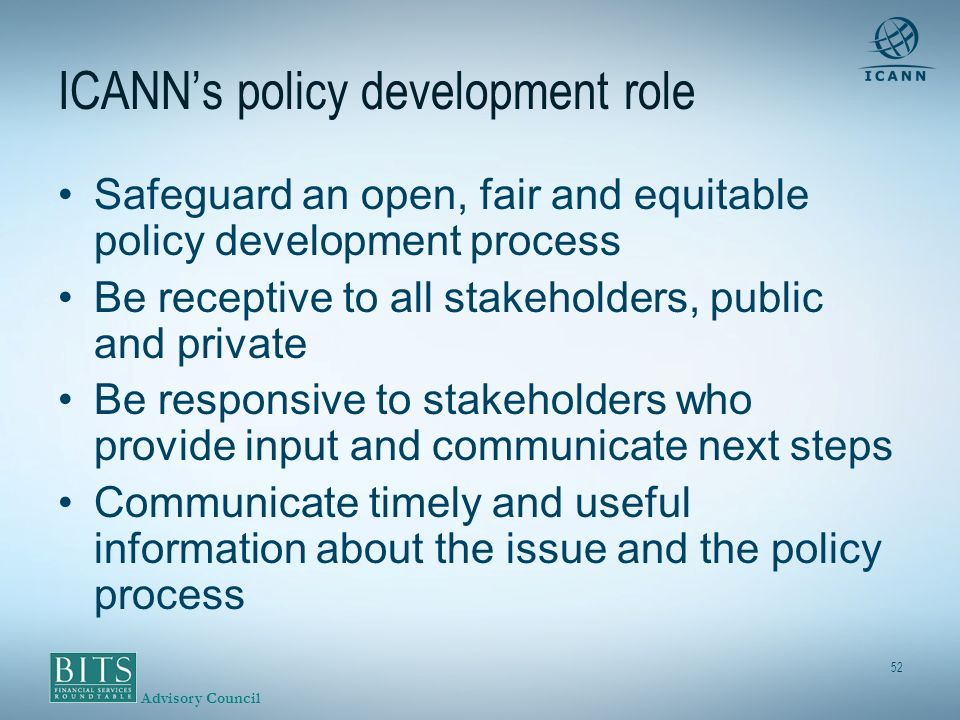Advisory Council 52 ICANNs policy development role Safeguard an open, fair and equitable policy development process Be receptive to all stakeholders, public and private Be responsive to stakeholders who provide input and communicate next steps Communicate timely and useful information about the issue and the policy process
