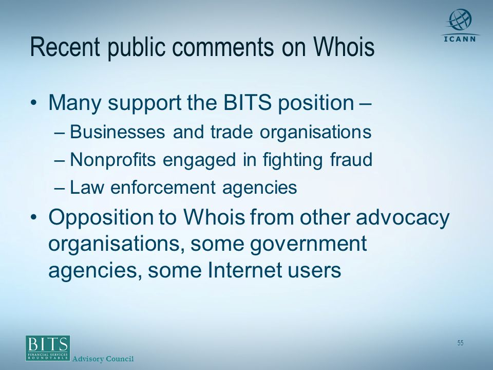 Advisory Council 55 Recent public comments on Whois Many support the BITS position – –Businesses and trade organisations –Nonprofits engaged in fighting fraud –Law enforcement agencies Opposition to Whois from other advocacy organisations, some government agencies, some Internet users