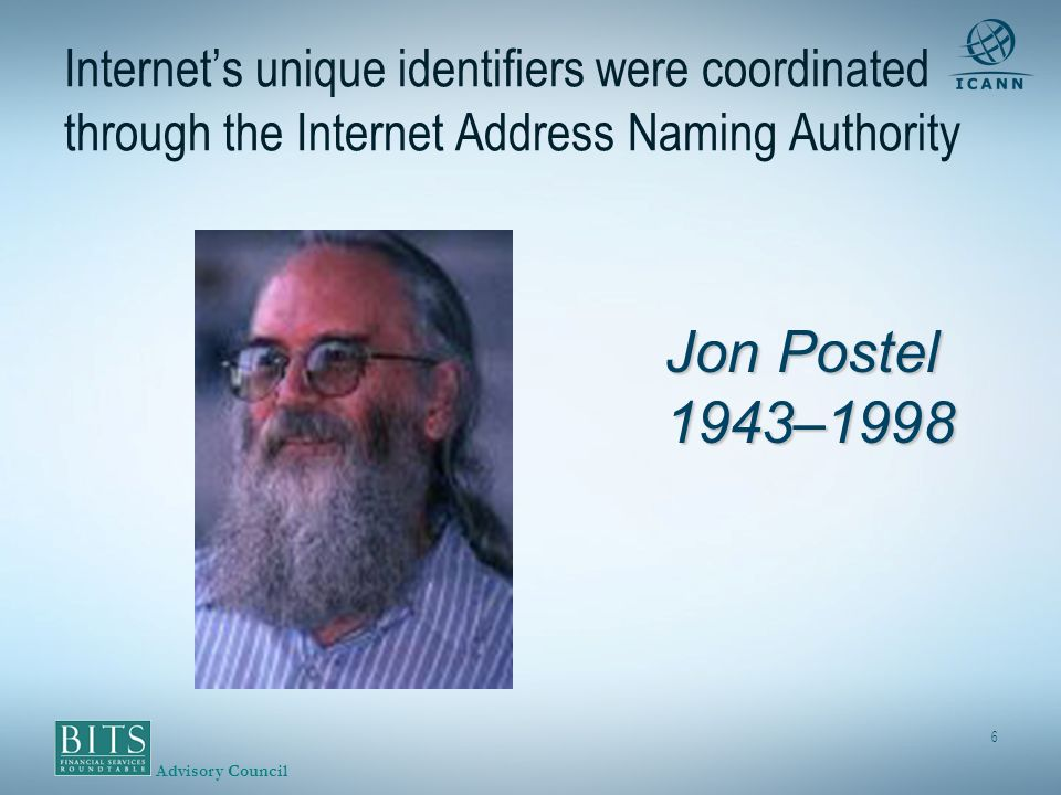 Advisory Council 6 Jon Postel 1943–1998 Internets unique identifiers were coordinated through the Internet Address Naming Authority