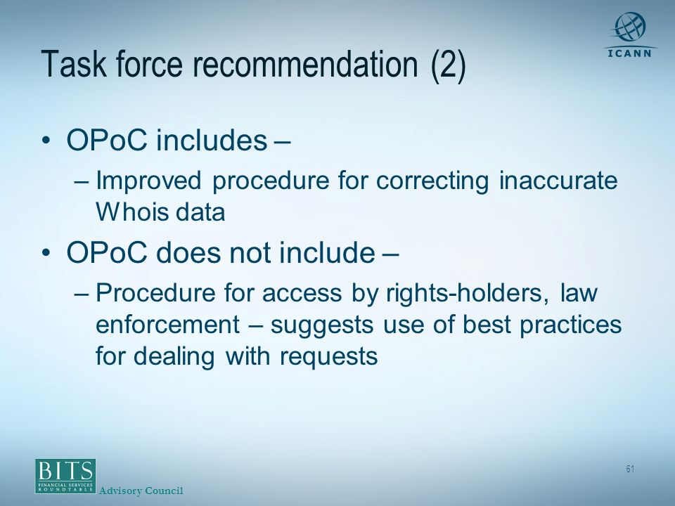 Advisory Council 61 Task force recommendation (2) OPoC includes – –Improved procedure for correcting inaccurate Whois data OPoC does not include – –Procedure for access by rights-holders, law enforcement – suggests use of best practices for dealing with requests