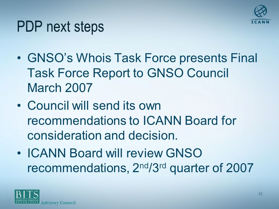 Advisory Council 62 PDP next steps GNSOs Whois Task Force presents Final Task Force Report to GNSO Council March 2007 Council will send its own recommendations to ICANN Board for consideration and decision.