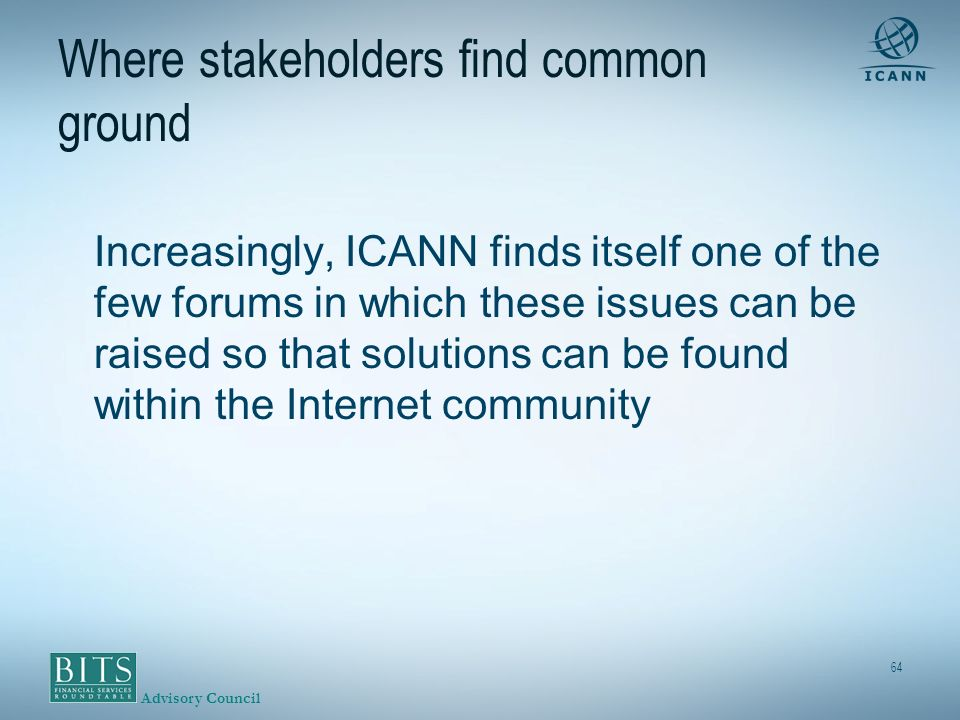 Advisory Council 64 Where stakeholders find common ground Increasingly, ICANN finds itself one of the few forums in which these issues can be raised so that solutions can be found within the Internet community