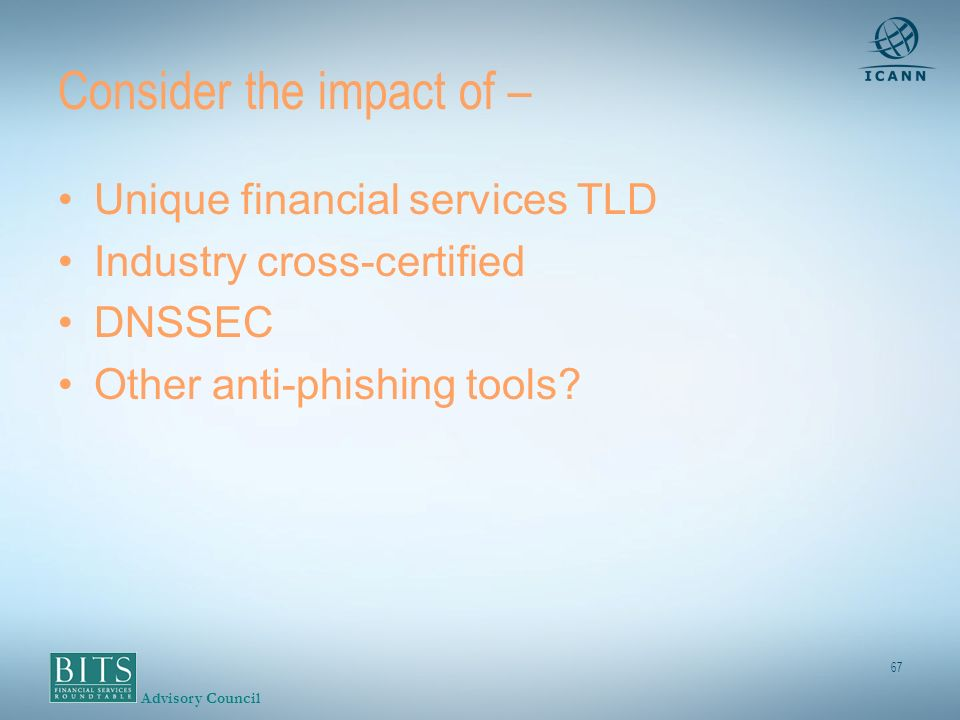 Advisory Council 67 Consider the impact of – Unique financial services TLD Industry cross-certified DNSSEC Other anti-phishing tools