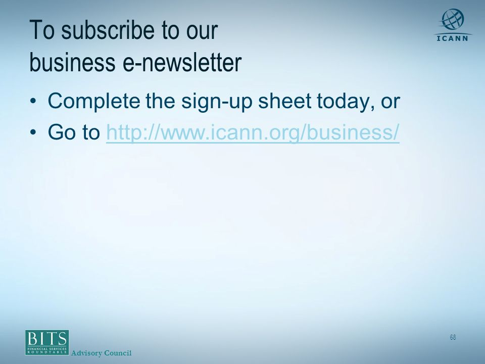 Advisory Council 68 To subscribe to our business e-newsletter Complete the sign-up sheet today, or Go to http://www.icann.org/business/http://www.icann.org/business/