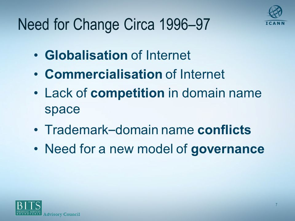 Advisory Council 7 Need for Change Circa 1996–97 Globalisation of Internet Commercialisation of Internet Lack of competition in domain name space Trademark – domain name conflicts Need for a new model of governance