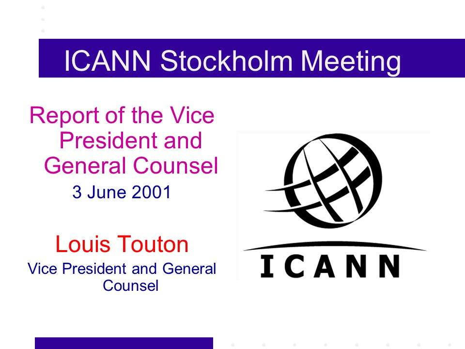 ICANN Stockholm Meeting Report of the Vice President and General Counsel 3 June 2001 Louis Touton Vice President and General Counsel