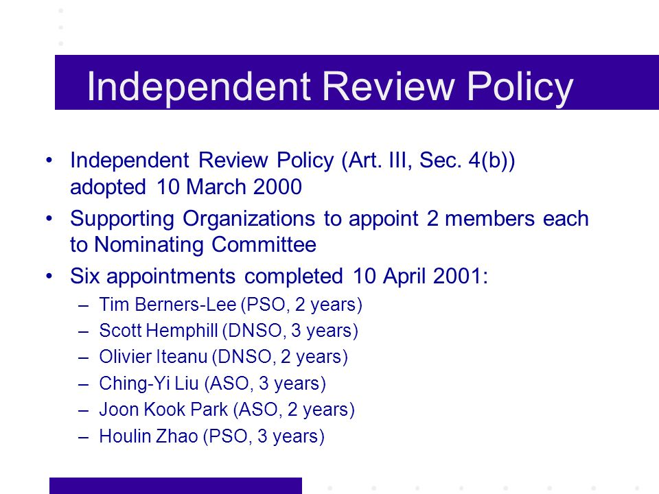 Independent Review Policy 22 May 2001Notification of initial 9 IRP vacancies given to nominating committee 20 August 2001Nominating committee to submit slate of 9 nominees Board to vote on whether to confirm slate Independent Review Panel to adopt rules of procedure Independent Review Panel in operation