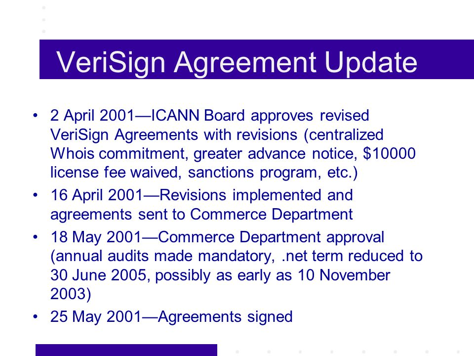 VeriSign Agreement Update 2 April 2001ICANN Board approves revised VeriSign Agreements with revisions (centralized Whois commitment, greater advance notice, $10000 license fee waived, sanctions program, etc.) 16 April 2001Revisions implemented and agreements sent to Commerce Department 18 May 2001Commerce Department approval (annual audits made mandatory,.net term reduced to 30 June 2005, possibly as early as 10 November 2003) 25 May 2001Agreements signed