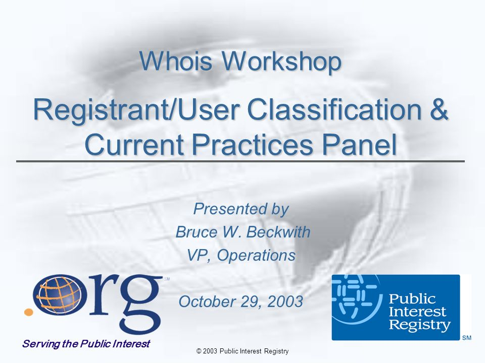 © 2003 Public Interest Registry Whois Workshop Registrant/User Classification & Current Practices Panel Presented by Bruce W.