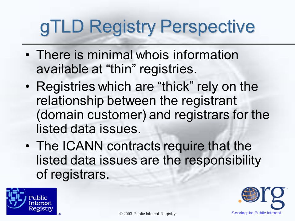 © 2003 Public Interest Registry Serving the Public Interest gTLD Registry Perspective There is minimal whois information available at thin registries.